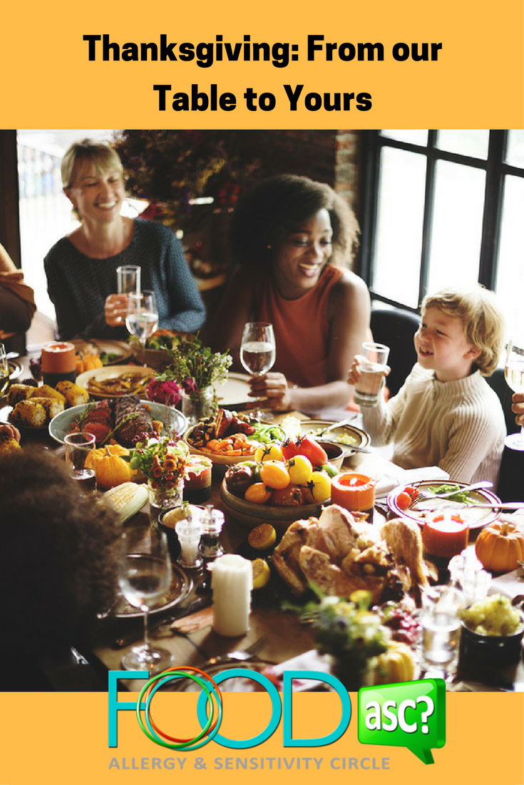 Thanksgiving: From our Table to Yours  As the mother of two children with life threatening food allergies who has experienced the last 16 Thanksgiving celebrations with friends, extended family and children with food allergies, I thought I would share some words of advice with you that have helped us over the years.  I also asked my sons and my parents for their advice...via @FoodASC