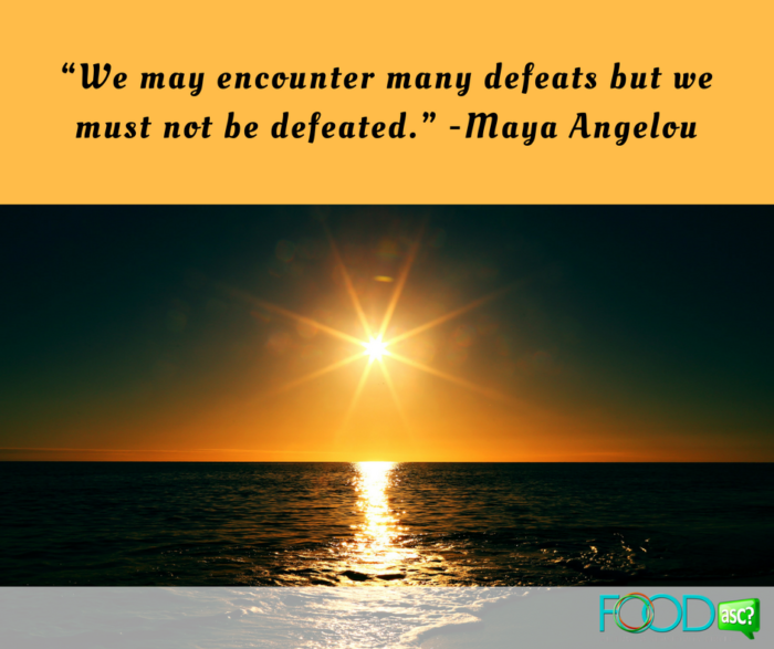 """We may encounter many defeats but we must not be defeated."" -Maya Angelou"