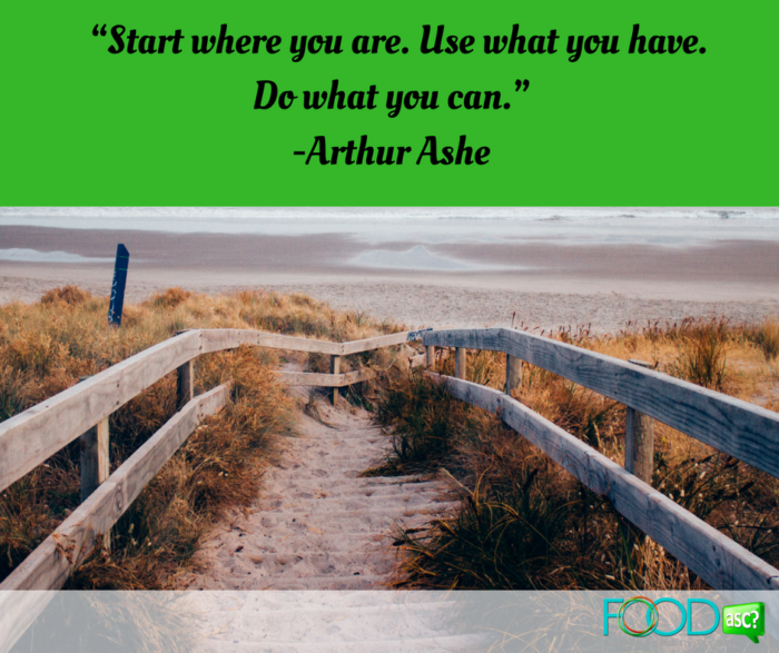 """Start where you are. Use what you have. Do what you can.""-Arthur Ashe"