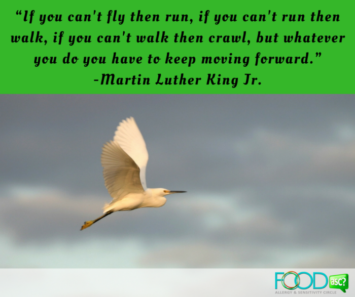"""If you can't fly then run, if you can't run then walk, if you can't walk then crawl, but whatever you do you have to keep moving forward."" -Martin Luther King Jr."