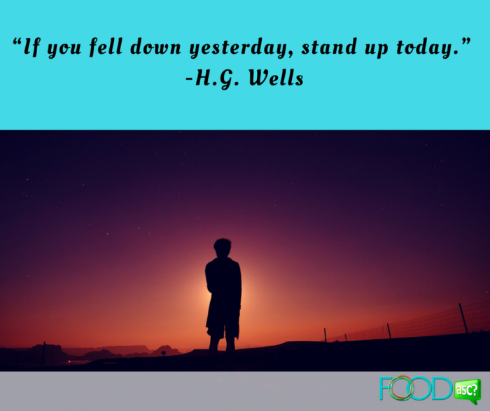 """If you fell down yesterday, stand up today.""  -H.G. Wells"